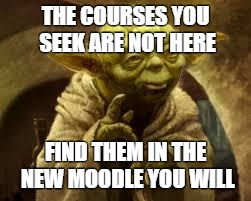 Meme image of Yoda saying the courses you seek are not here. Find them in the new Moodle you will.